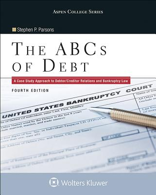 The ABCs of Debt: A Case Study Approach to Debtor/Creditor Relations and Bankruptcy Law - Parsons, Stephen P