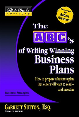 The ABC's of Writing Winning Business Plans: How to Prepare a Business Plan That Others Will Want to Read - And Invest in - Sutton, Garrett, ESQ., and Kiyosaki, Robert T (Foreword by)