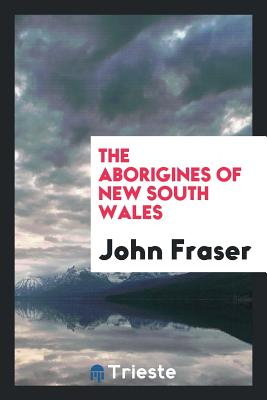 The Aborigines of New South Wales - Fraser, John