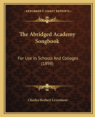 The Abridged Academy Songbook: For Use in Schools and Colleges (1898) - Levermore, Charles Herbert