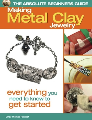 The Absolute Beginners Guide: Making Metal Clay Jewelry: Everything You Need to Know to Get Started - Pankopf, Cindy Thomas
