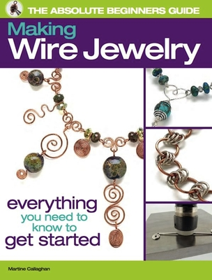 The Absolute Beginners Guide: Making Wire Jewelry: Making Wire Jewelry - Callaghan, Martine