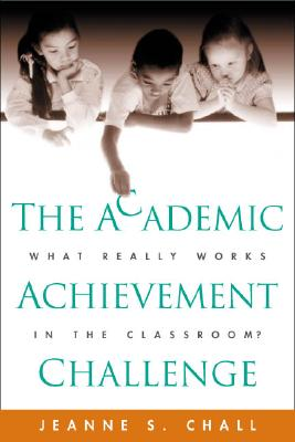 The Academic Achievement Challenge: What Really Works in the Classroom? - Chall, Jeanne S, PhD
