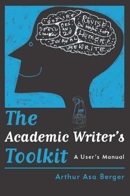 The Academic Writeras Toolkit: A User's Manual - Berger, Arthur Asa, Dr.