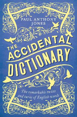 The Accidental Dictionary: The Remarkable Twists and Turns of English Words - Jones, Paul Anthony