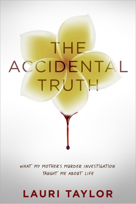 The Accidental Truth: What My Mother's Murder Investigation Taught Me about Life - Taylor, Lauri, and DeLong, Candice (Foreword by)