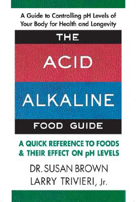 The Acid-Alkaline Food Guide: A Quick Reference to Foods & Their Effect on pH Levels - Brown, Susan E