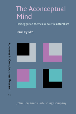 The Aconceptual Mind: Heideggerian Themes in Holistic Naturalism - Pylkko, Paul