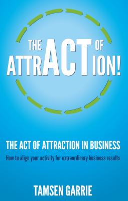 The Act Of Attraction in Business: How to align your activity for extraordinary business results - Garrie, Tamsen