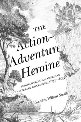 The Action-Adventure Heroine: Rediscovering an American Literary Character, 1697-1895 - Smith, Sandra Wilson