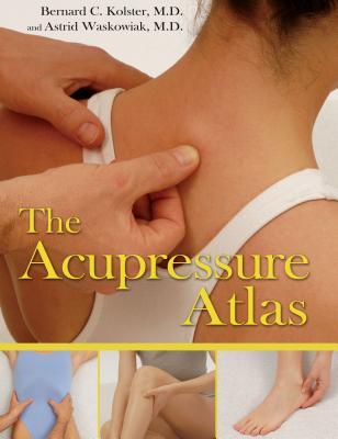 The Acupressure Atlas - Kolster, Bernard C, M.D., and Waskowiak, Astrid, M.D.