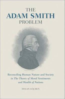 The Adam Smith Problem: Human Nature and Society in the Theory of Moral Sentiments and the Wealth of Nations - Gocmen, Dogan