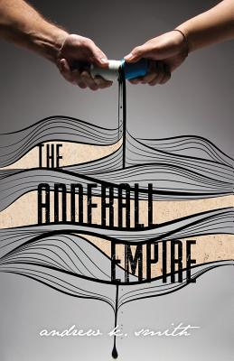 The Adderall Empire: A Life with ADHD and the Millennials' Drug of Choice - Smith, Andrew K