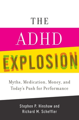 The ADHD Explosion: Myths, Medication, Money, and Today's Push for Performance - Hinshaw, Stephen P, Professor, PH.D., and Scheffler, Richard M