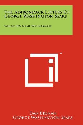 The Adirondack Letters of George Washington Sears: Whose Pen Name Was Nessmuk - Brenan, Dan, and Sears, George Washington