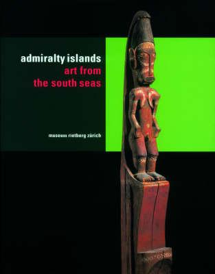 The Admiralty Islands: Art from the South Seas - Kaufmann, Christian (Editor)
