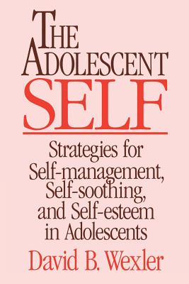 The Adolescent Self: Strategies for Self-Management, Self-Soothing, and Self-Esteem in Adolescents - Wexler, David B, PH.D.