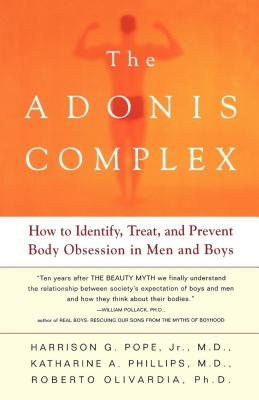 The Adonis Complex: How to Identify, Treat, and Prevent Body Obsession in Men and Boys - Pope, Harrison G, and Olivardia, Roberto, and Phillips, Katherine A