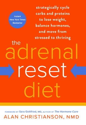 The Adrenal Reset Diet: Strategically Cycle Carbs and Proteins to Lose Weight, Balance Hormones, and Move from Stressed to Thriving - Christianson, Alan, Dr., and Gottfried, Sara, Dr. (Foreword by)