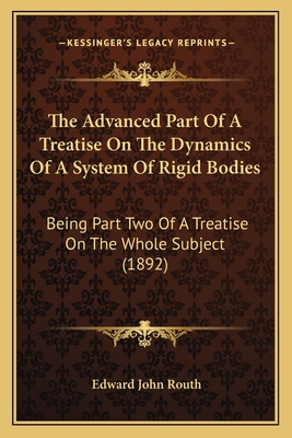 The Advanced Part of a Treatise on the Dynamics of a System of Rigid Bodies: Being Part Two of a Treatise on the Whole Subject (1892) - Routh, Edward John