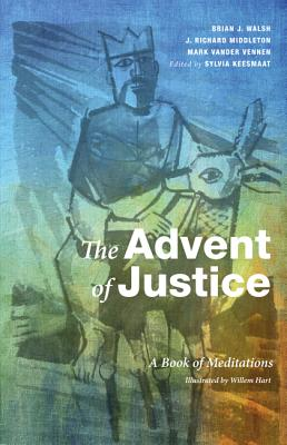 The Advent of Justice: A Book of Meditations - Keesmaat, Sylvia (Editor), and Walsh, Brian J, and Middleton, J Richard