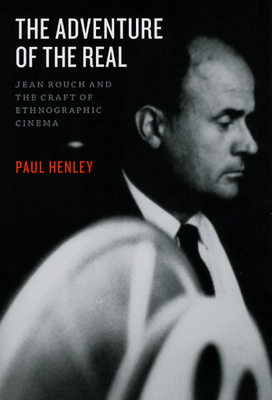 The Adventure of the Real: Jean Rouch and the Craft of Ethnographic Cinema - Henley, Paul