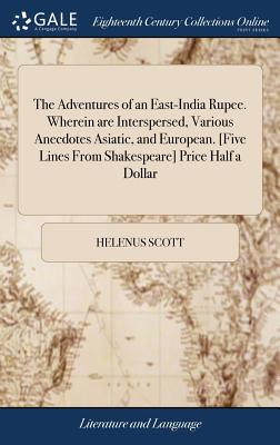 The Adventures of an East-India Rupee. Wherein Are Interspersed, Various Anecdotes Asiatic, and European. [five Lines from Shakespeare] Price Half a Dollar - Scott, Helenus