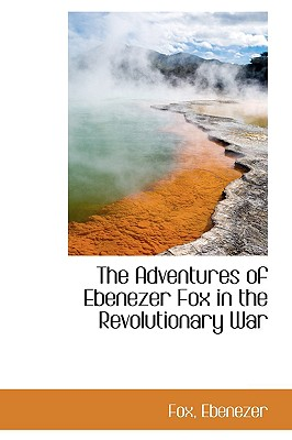 The Adventures of Ebenezer Fox in the Revolutionary War - Ebenezer, Fox