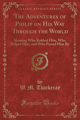 The Adventures of Philip on His Way Through the World: Showing Who Robbed Him, Who Helped Him, and Who Passed Him by (Classic Reprint) - Thackeray, W M