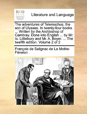 The Adventures of Telemachus, the Son of Ulysses. in Twenty-Four Books. ... Written by the Archbishop of Cambray. Done Into English ... by Mr. Is. Littlebury and Mr. A. Boyer. ... the Twelfth Edition. Volume 2 of 2 - Fnelon, Franois De Salignac De La Mo