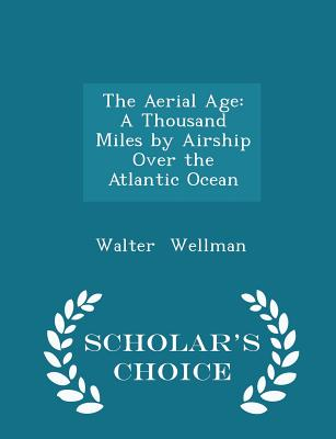 The Aerial Age: A Thousand Miles by Airship Over the Atlantic Ocean - Scholar's Choice Edition - Wellman, Walter