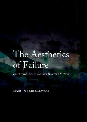 The Aesthetics of Failure: Inexpressibility in Samuel Beckett's Fiction - Tereszewski, Marcin