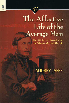 The Affective Life of the Average Man: The Victorian Novel and the Stock-Market Graph - Jaffe, Audrey