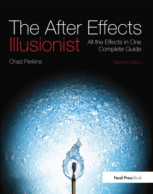 The After Effects Illusionist: All the Effects in One Complete Guide - Perkins, Chad