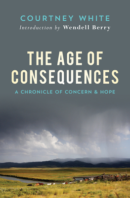 The Age of Consequences: A Chronicle of Concern and Hope - White, Courtney, and Berry, Wendell (Introduction by)