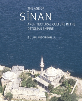 The Age of Sinan: Architectural Culture in the Ottoman Empire - Necipoglu, Gulru