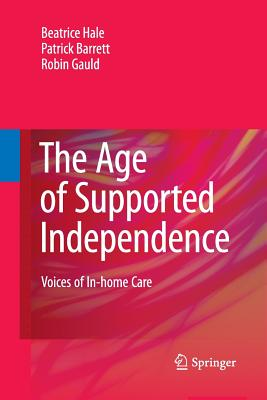 The Age of Supported Independence: Voices of In-Home Care - Hale, Beatrice