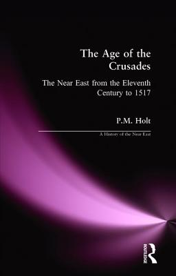 The Age of the Crusades: The Near East from the Eleventh Century to 1517 - Holt, P M