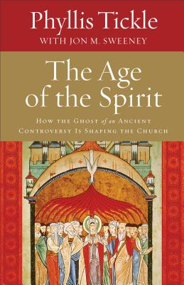 The Age of the Spirit: How the Ghost of an Ancient Controversy Is Shaping the Church - Tickle, Phyllis, and Sweeney, Jon M