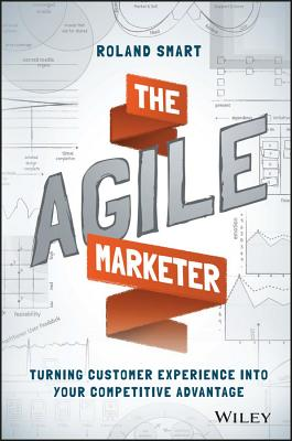 The Agile Marketer: Turning Customer Experience Into Your Competitive Advantage - Smart, Roland