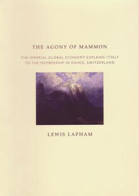 The Agony of Mammon: The Imperial World Economy Explains Itself to the Membership in Davos, Switzerland - Lapman, Lewis H, and Lapham, Lewis