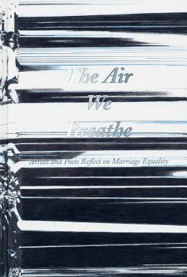 The Air We Breathe - Artists and Poets Reflect on Marriage Equality - DiQuinzio, Apsara (Editor), and Myles, Eileen (Contributions by), and Nussbaum, Martha (Contributions by)