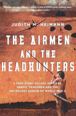 The Airmen and the Headhunters: A True Story of Lost Soldiers, Heroic Tribesmen and the Unlikeliest Rescue of World War II - Heimann, Judith M