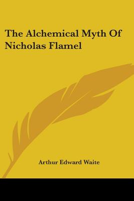 The Alchemical Myth of Nicholas Flamel - Waite, Arthur Edward, Professor