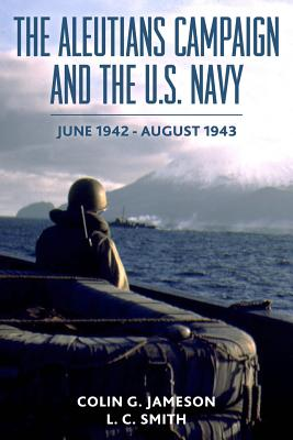 The Aleutians Campaign and the U.S. Navy: June 1942-August 1943 - Smith, L C, and Jameson, Colin G