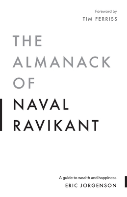 The Almanack of Naval Ravikant: A Guide to Wealth and Happiness - Jorgenson, Eric
