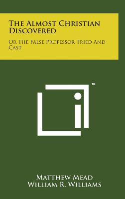The Almost Christian Discovered: Or the False Professor Tried and Cast - Mead, Matthew, and Williams, William R (Introduction by)