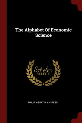 The Alphabet of Economic Science - Wicksteed, Philip Henry