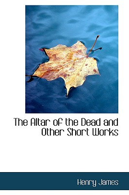 The Altar of the Dead and Other Short Works - James, Henry