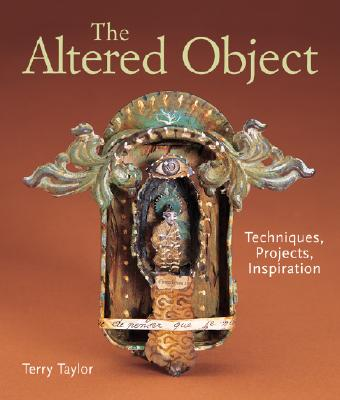 The Altered Object: Techniques, Projects, Inspiration - Taylor, Terry